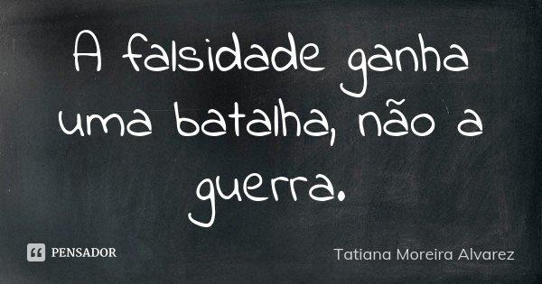 A falsidade ganha uma batalha, nao a guerra... Frase de Tatiana Moreira Alvarez.