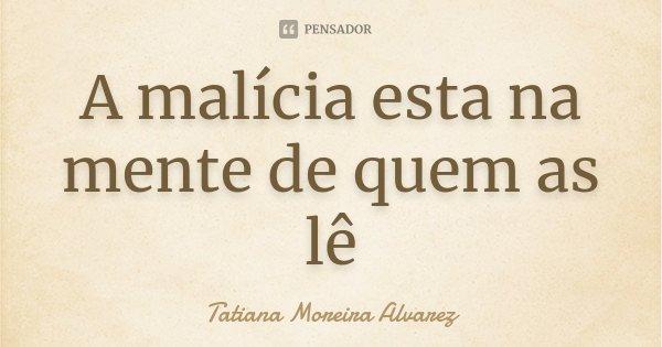 A malícia esta na mente de quem as lê... Frase de Tatiana Moreira Alvarez.