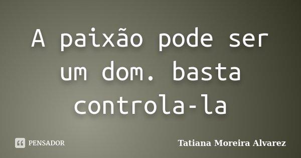 A paixão pode ser um dom. basta controla-la... Frase de Tatiana Moreira Alvarez.