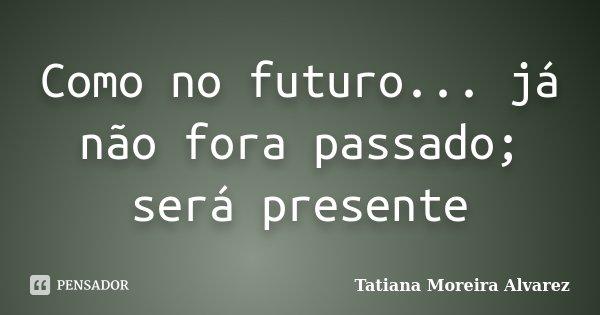 Como no futuro... já não fora passado; será presente... Frase de Tatiana Moreira Alvarez.