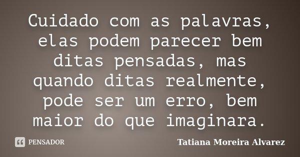 Cuidado com as palavras, elas podem parecer bem ditas pensadas, mas quando ditas realmente, pode ser um erro, bem maior do que imaginara.... Frase de Tatiana Moreira Alvarez.