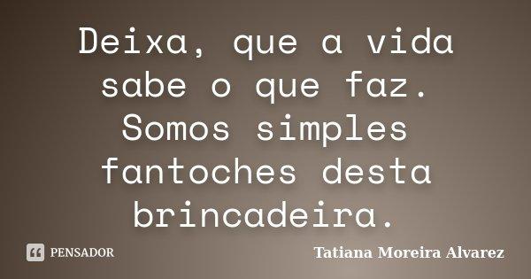 Deixa, que a vida sabe o que faz. Somos simples fantoches desta brincadeira.... Frase de Tatiana Moreira Alvarez.