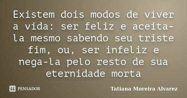 Existem dois modos de viver a vida: ser feliz e aceita-la mesmo sabendo seu triste fim, ou, ser infeliz e nega-la pelo resto de sua eternidade morta... Frase de Tatiana Moreira Alvarez.