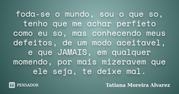 foda-se o mundo, sou o que so, tenho que me achar perfieto como eu so, mas conhecendo meus defeitos, de um modo aceitavel, e que JAMAIS, em qualquer momendo, po... Frase de Tatiana Moreira Alvarez.