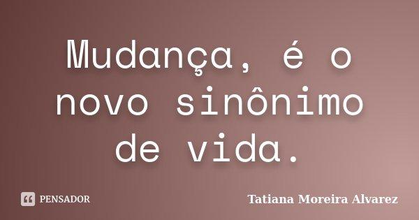 Mudança, é o novo sinônimo de vida.... Frase de Tatiana Moreira Alvarez.