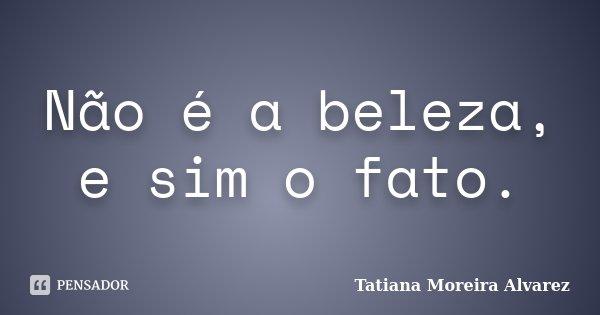 Não é a beleza, e sim o fato.... Frase de Tatiana Moreira Alvarez.