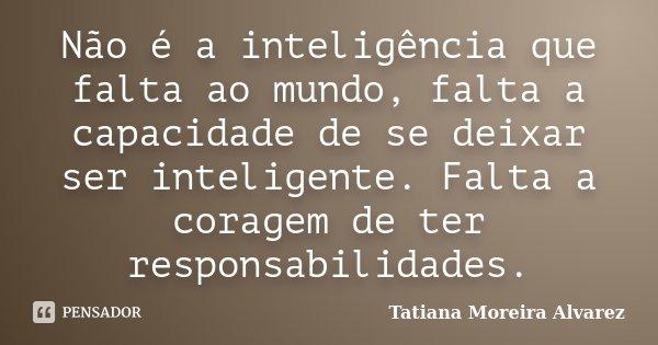 Não é a inteligência que falta ao mundo, falta a capacidade de se deixar ser inteligente. Falta a coragem de ter responsabilidades.... Frase de Tatiana Moreira Alvarez.