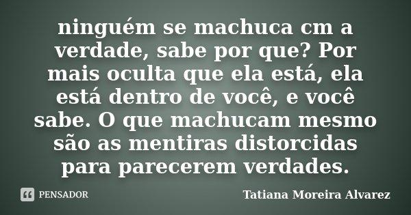 Ninguém Se Machuca Cm A Verdade Sabe Tatiana Moreira Alvarez