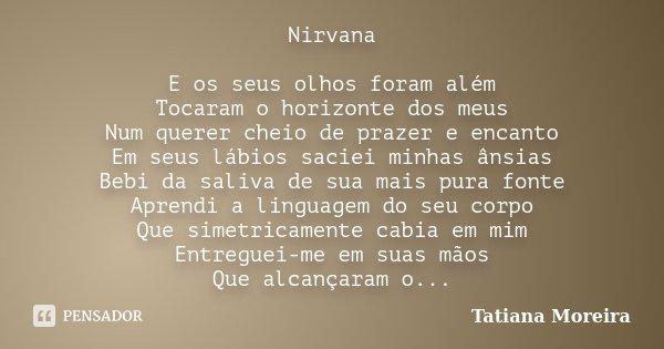 Nirvana E os seus olhos foram além Tocaram o horizonte dos meus Num querer cheio de prazer e encanto Em seus lábios saciei minhas ânsias Bebi da saliva de sua m... Frase de Tatiana Moreira.