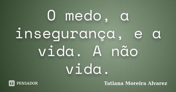 O medo, a insegurança, e a vida. A não vida.... Frase de Tatiana Moreira Alvarez.