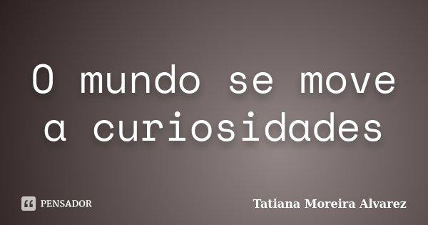 O mundo se move a curiosidades... Frase de Tatiana Moreira Alvarez.