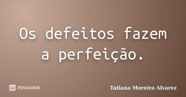 Os defeitos fazem a perfeição.... Frase de Tatiana Moreira Alvarez.