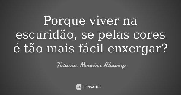 Porque viver na escuridão, se pelas cores é tão mais fácil enxergar?... Frase de Tatiana Moreira Alvarez.