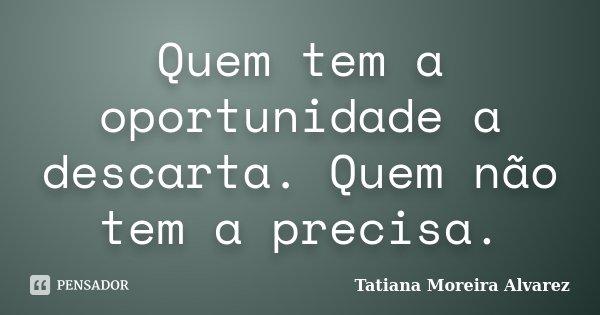 Quem tem a oportunidade a descarta. Quem não tem a precisa.... Frase de Tatiana Moreira Alvarez.