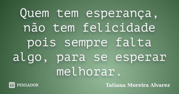 Quem tem esperança, não tem felicidade pois sempre falta algo, para se esperar melhorar.... Frase de Tatiana Moreira Alvarez.