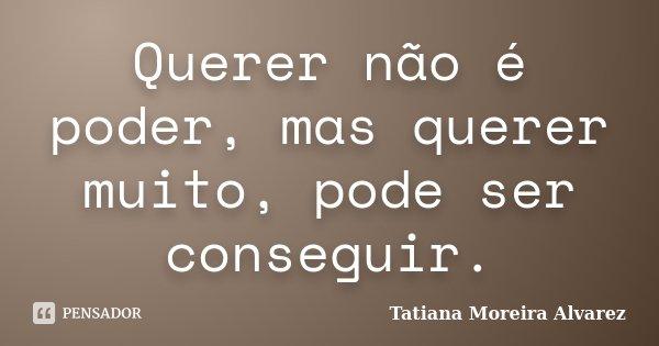 Querer não é poder, mas querer muito, pode ser conseguir.... Frase de Tatiana Moreira Alvarez.