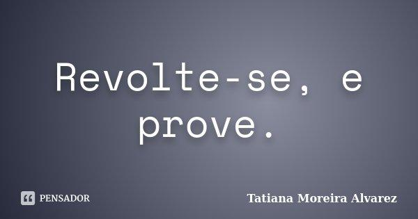 Revolte-se, e prove.... Frase de Tatiana Moreira Alvarez.