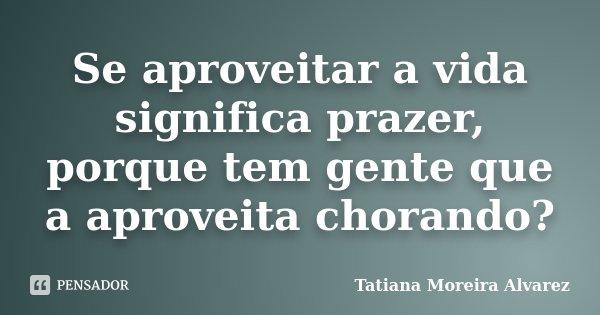 Se aproveitar a vida significa prazer, porque tem gente que a aproveita chorando?... Frase de Tatiana Moreira Alvarez.