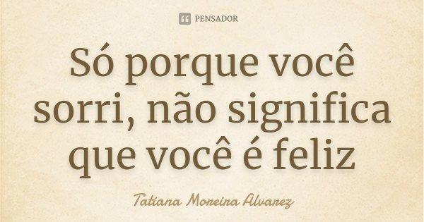 Só porque você sorri, não significa que você é feliz... Frase de Tatiana Moreira Alvarez.