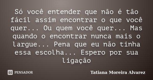 Só você entender que não é tão fácil assim encontrar o que você quer... Ou quem você quer... Mas quando o encontrar nunca mais o largue... Pena que eu não tinha... Frase de Tatiana Moreira Alvarez.