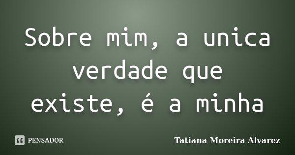 Sobre mim, a unica verdade que existe, é a minha... Frase de Tatiana Moreira Alvarez.