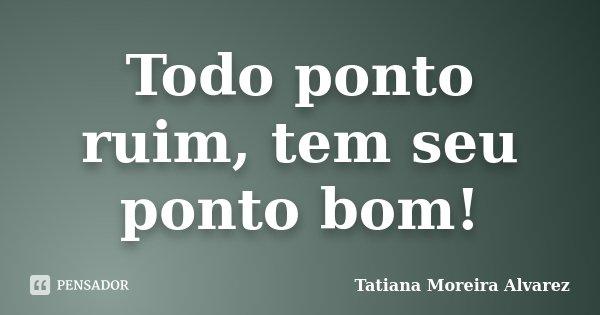 Todo ponto ruim, tem seu ponto bom!... Frase de Tatiana Moreira Alvarez.