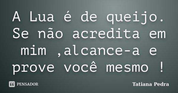 A Lua é de queijo. Se não acredita em mim ,alcance-a e prove você mesmo !... Frase de Tatiana Pedra.