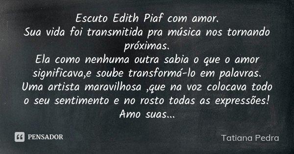Escuto Edith Piaf com amor. Sua vida foi transmitida pra música nos tornando próximas. Ela como nenhuma outra sabia o que o amor significava,e soube transformá-... Frase de Tatiana Pedra.