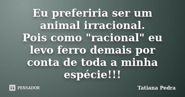 """Eu preferiria ser um animal irracional. Pois como """"racional"""" eu levo ferro demais por conta de toda a minha espécie!!!... Frase de Tatiana Pedra."""