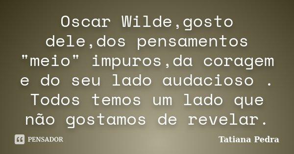 """Oscar Wilde,gosto dele,dos pensamentos """"meio"""" impuros,da coragem e do seu lado audacioso . Todos temos um lado que não gostamos de revelar.... Frase de Tatiana Pedra."""