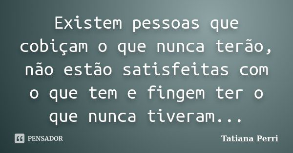 Existem pessoas que cobiçam o que nunca terão, não estão satisfeitas com o que tem e fingem ter o que nunca tiveram...... Frase de Tatiana Perri.