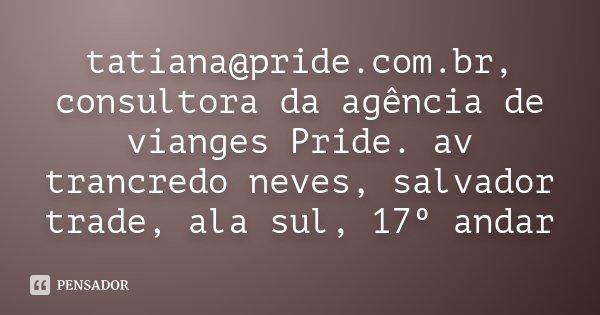 tatiana@pride.com.br, consultora da agência de vianges Pride. av trancredo neves, salvador trade, ala sul, 17º andar... Frase de Desconhecido.