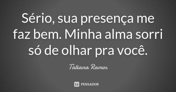 Sério, sua presença me faz bem. Minha alma sorri só de olhar pra você.... Frase de Tatiana Ramos.