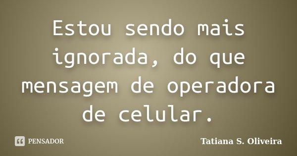 Estou sendo mais ignorada, do que mensagem de operadora de celular.... Frase de Tatiana S. Oliveira.