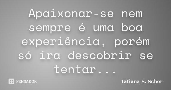Apaixonar-se nem sempre é uma boa experiência, porém só ira descobrir se tentar...... Frase de Tatiana S. Scher.