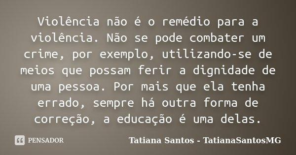 Violência não é o remédio para a violência. Não se pode combater um crime, por exemplo, utilizando-se de meios que possam ferir a dignidade de uma pessoa. Por m... Frase de Tatiana Santos - TatianaSantosMG.