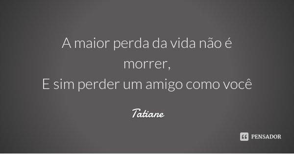 A maior perda da vida não é morrer, E sim perder um amigo como você... Frase de Tatiane.