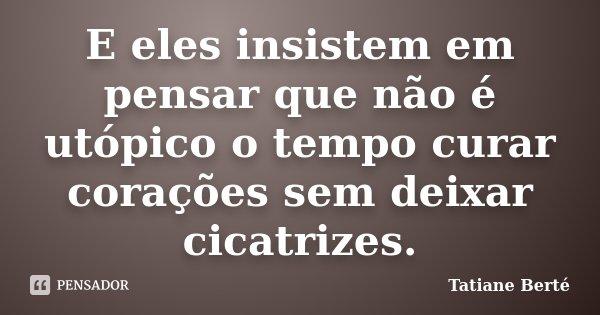 E eles insistem em pensar que não é utópico o tempo curar corações sem deixar cicatrizes.... Frase de Tatiane Berté.