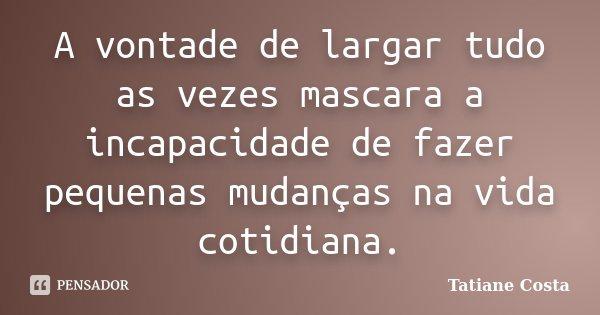 A vontade de largar tudo as vezes mascara a incapacidade de fazer pequenas mudanças na vida cotidiana.... Frase de Tatiane Costa.