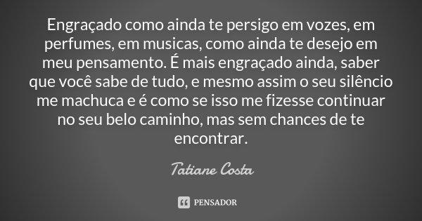Engraçado como ainda te persigo em vozes, em perfumes, em musicas, como ainda te desejo em meu pensamento. É mais engraçado ainda, saber que você sabe de tudo, ... Frase de Tatiane Costa.