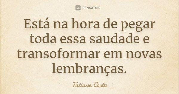 Está na hora de pegar toda essa saudade e transoformar em novas lembranças.... Frase de Tatiane Costa.