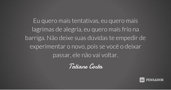 Eu quero mais tentativas, eu quero mais lagrimas de alegria, eu quero mais frio na barriga. Não deixe suas dúvidas te empedir de experimentar o novo, pois se vo... Frase de Tatiane Costa.
