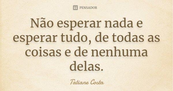 Não esperar nada e esperar tudo, de todas as coisas e de nenhuma delas.... Frase de Tatiane Costa.