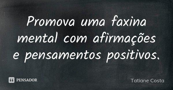 Promova uma faxina mental com afirmações e pensamentos positivos.... Frase de Tatiane Costa.