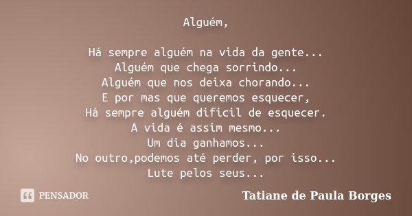Alguém, Há sempre alguém na vida da gente... Alguém que chega sorrindo... Alguém que nos deixa chorando... E por mas que queremos esquecer, Há sempre alguém dif... Frase de Tatiane de Paula Borges.