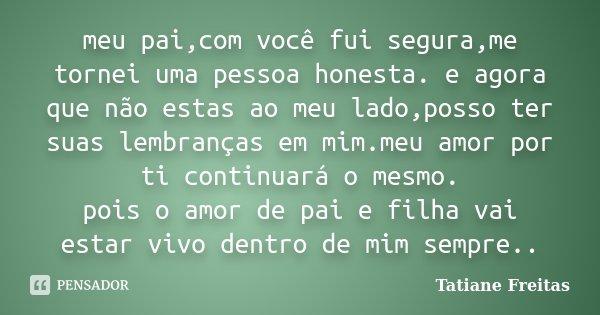 meu pai,com você fui segura,me tornei uma pessoa honesta. e agora que não estas ao meu lado,posso ter suas lembranças em mim.meu amor por ti continuará o mesmo.... Frase de Tatiane Freitas.