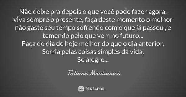 Não deixe pra depois o que você pode fazer agora, viva sempre o presente, faça deste momento o melhor não gaste seu tempo sofrendo com o que já passou , e temen... Frase de Tatiane Montanari.