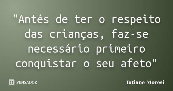 """""""Antés de ter o respeito das crianças, faz-se necessário primeiro conquistar o seu afeto""""... Frase de Tatiane Moresi."""