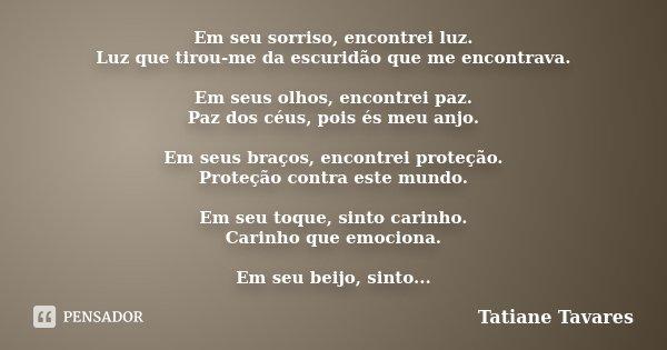 Em seu sorriso, encontrei luz. Luz que tirou-me da escuridão que me encontrava. Em seus olhos, encontrei paz. Paz dos céus, pois és meu anjo. Em seus braços, en... Frase de Tatiane Tavares.