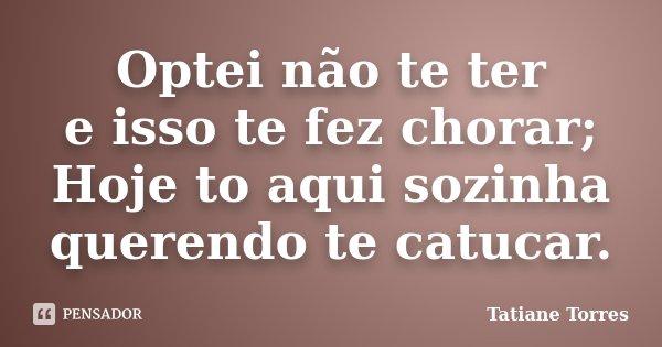 Optei não te ter e isso te fez chorar; Hoje to aqui sozinha querendo te catucar.... Frase de Tatiane Torres.